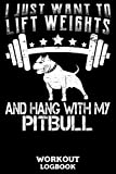 I Just Want To Lift Weights And Hang With My Pitbull Workout Logbook: Workout Log Book And F...