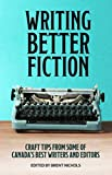 Writing Better Fiction: Craft Tips From Some of Canada's Best Writers and Editors
