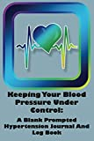 Keeping Your Blood Pressure Under Control:  A Blank Prompted Hypertension Journal And Log Bo...