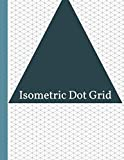 Isometric Dot Grid Notebook: 2-in-1 Isometric Equilateral Triangles And Dot Grid Paper Notebook