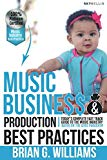Music Business & Production Best Practices: Today's Complete Fast Track Guide To The Music I...
