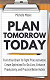 Plan Tomorrow Today: Train Your Brain To Fight Procrastination, Create Optimized To-Do Lists...