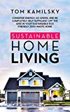 Sustainable Home Living: Conserve Energy, Go Green, and Be Completely Self Sufficient Off th...