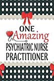 One Amazing Psychiatric Nurse Practitioner: Medical Theme Decorated Lined Notebook For Grati...
