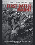 The First Battle of the Marne: The History and Legacy of the First Major Allied Victory in W...