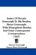 Letters of Horatio Greenough to His Brother, Henry Greenough: With Biographical Sketches and...