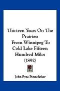 Thirteen Years On The Prairies: From Winnipeg To Cold Lake Fifteen Hundred Miles (1892)