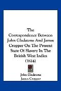 The Correspondence Between John Gladstone And James Cropper On The Present State Of Slavery ...