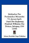 Jahrbucher Der Preussischen Monarchie V1, Januar-April: Unter Der Regierung Friedrich Wilhel...
