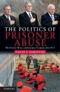 Politics of Prisoner Abuse : The United States and Enemy Prisoners After 9/11
