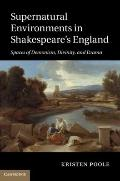 Supernatural Environments in Shakespeare's England : Spaces of Demonism, Divinity, and Drama