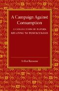 Campaign Against Consumption : A Collection of Papers Relating to Tuberculosis