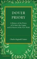 Dover Priory : A History of the Priory of St Mary the Virgin, and St Martin of the New Work