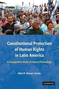 Constitutional Protection of Human Rights in Latin America : A Comparative Study of Amparo P...