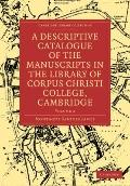 A Descriptive Catalogue of the Manuscripts in the Library of Corpus Christi College, Cambrid...