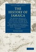 History of Jamaica : Or, General Survey of the Antient and Modern State of that Island, with...