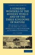 Hundred Wonders of the Modern World and of the Three Kingdoms of Nature : Described Accordin...