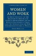 Women and Work : An Essay Treating on the Relation to Health and Physical Development, of th...