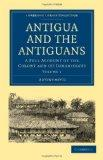 Antigua and the Antiguans 2 Volume Set: Antigua and the Antiguans: A Full Account of the Col...