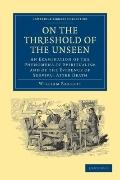 On the Threshold of the Unseen : An Examination of the Phenomena of Spiritualism and of the ...