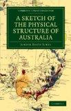 A Sketch of the Physical Structure of Australia: So Far as it Is at Present Known (Cambridge...