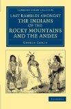 Last Rambles amongst the Indians of the Rocky Mountains and the Andes (Cambridge Library Col...