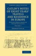 Catlin's Notes of Eight Years' Travels and Residence in Europe: Volume 1: With his North Ame...