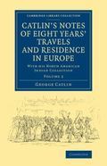 Catlin's Notes of Eight Years' Travels and Residence in Europe: Volume 2: With his North Ame...