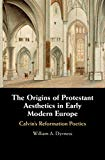 The Origins of Protestant Aesthetics in Early Modern Europe: Calvin's Reformation Poetics