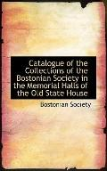 Catalogue of the Collections of the Bostonian Society in the Memorial Halls of the Old State...