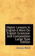 Higher Lessons In English A Work On English Grammar And Composition Large Type Edition