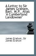 A Letter to Sir James Graham, Bart. M.P., Alias 'A Cumberland Landowner'