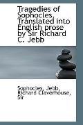 Tragedies of Sophocles. Translated into English prose by Sir Richard C. Jebb