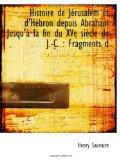 Histoire de Jrusalem et d'Hbron depuis Abraham Jusqu' la fin du XVe sicle de J.-C. : Fragmen...