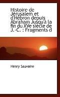 Histoire de Jrusalem et d'Hbron depuis Abraham Jusqu' la fin du XVe sicle de J.-C.: Fragments d