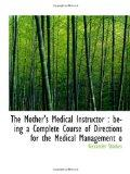 The Mother's Medical Instructor : being a Complete Course of Directions for the Medical Mana...
