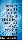 Memoir of Thomas Hill Green,Late Fellow of Balliol College, Oxford, and Whyte's Professor of...