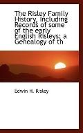 The Risley Family History, Including Records of some of the early English Risleys; a Genealo...
