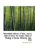 International relations of labor, lectures delivered before the Summer School of Theology of...