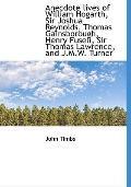 Anecdote lives of William Hogarth, Sir Joshua Reynolds, Thomas Gainsborough, Henry Fuseli, S...