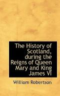 The History of Scotland, during the Reigns of Queen Mary and King James VI