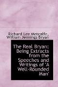 The Real Bryan; Being Extracts from the Speeches and Writings of 'A Well-Rounded Man'