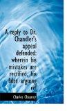A reply to Dr. Chandler's appeal defended: wherein his mistakes are rectified, his false arg...
