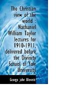 The Christian view of the world: Nathaniel William Taylor lectures for 1910-1911, delivered ...