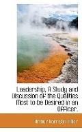 Leadership, A Study and Discussion of the Qualities Most to be Desired in an Officer,