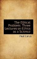 The Ethical Problem: Three Lectures on Ethics as a Science