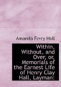 Within, Without, and Over, or, Memorials of the Earnest Life of Henry Clay Hall, Layman