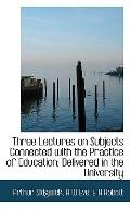 Three Lectures on Subjects Connected with the Practice of Education; Delivered in the Univer...