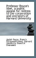 Professor Royce's libel, a public appeal for redress to the corporation and overseers of Har...