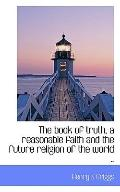 The book of truth, a reasonable faith and the future religion of the world ..